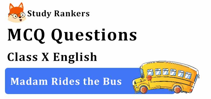 MCQ Questions for Class 10 English: Ch 9 Madam Rides the Bus