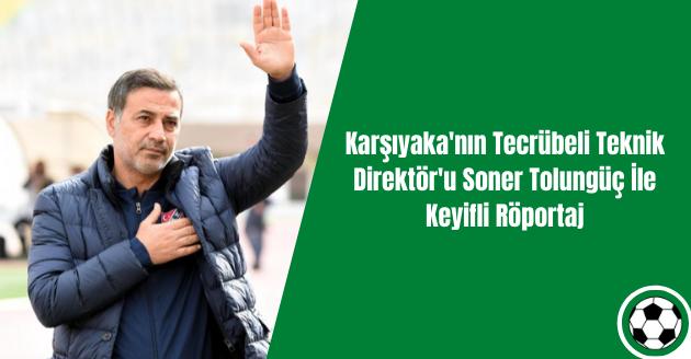 Karşıyaka'nın Tecrübeli Teknik Direktör'u Soner Tolungüç İle Keyifli Röportaj