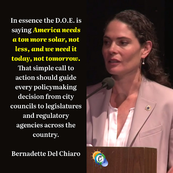 In essence the D.O.E. is saying America needs a ton more solar, not less, and we need it today, not tomorrow. That simple call to action should guide every policymaking decision from city councils to legislatures and regulatory agencies across the country. — Bernadette Del Chiaro, executive director of the California Solar and Storage Association