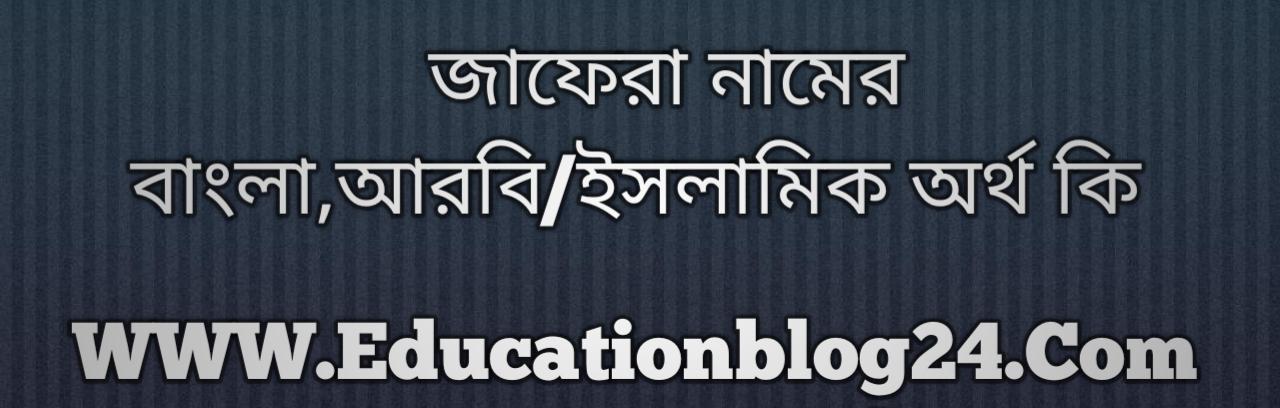 Jafera name meaning in Bengali, জাফেরা নামের অর্থ কি, জাফেরা নামের বাংলা অর্থ কি, জাফেরা নামের ইসলামিক অর্থ কি, জাফেরা কি ইসলামিক /আরবি নাম