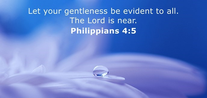 Let your gentleness be evident to all. The Lord is near.