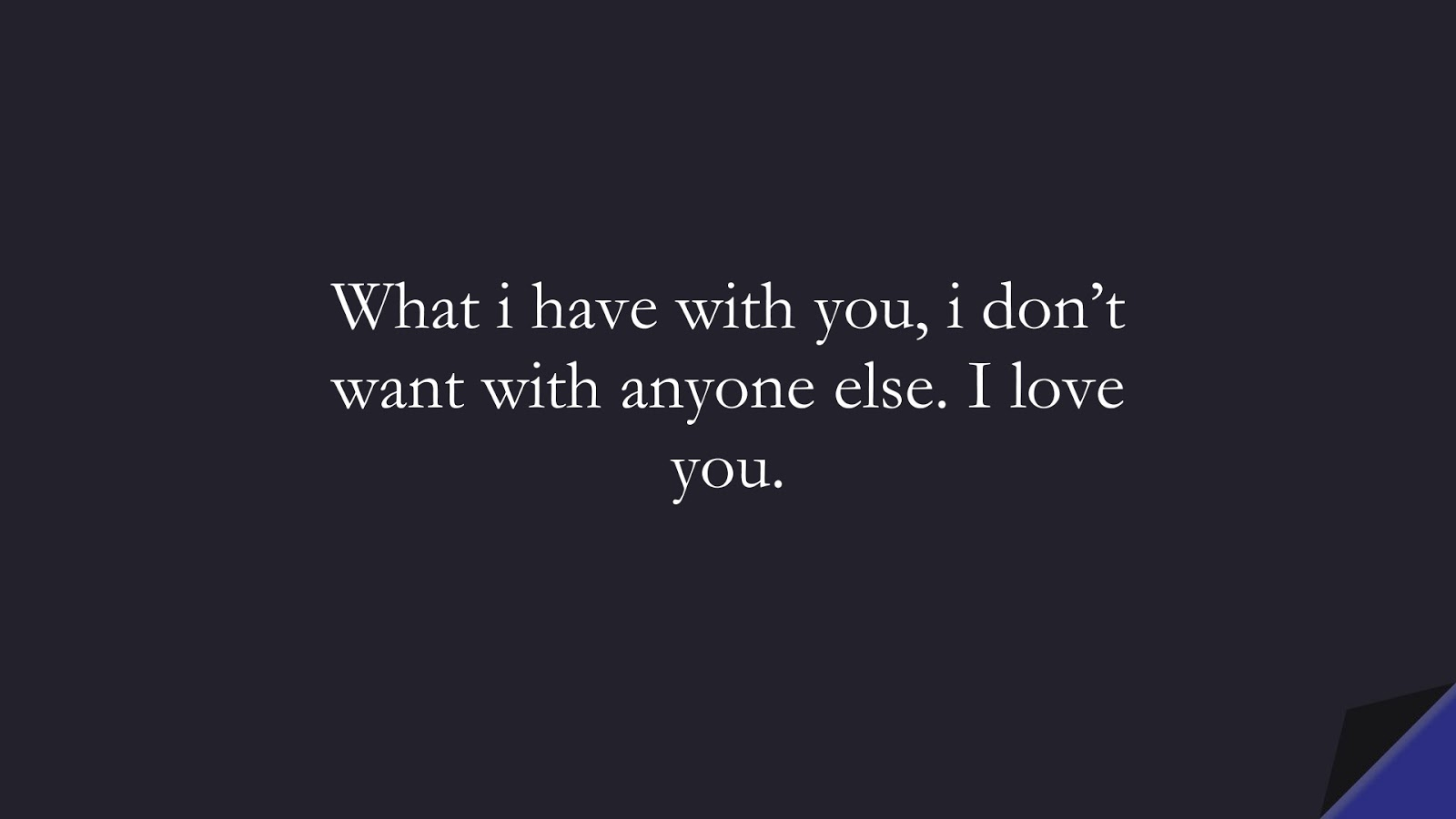 What i have with you, i don't want with anyone else. I love you.FALSE