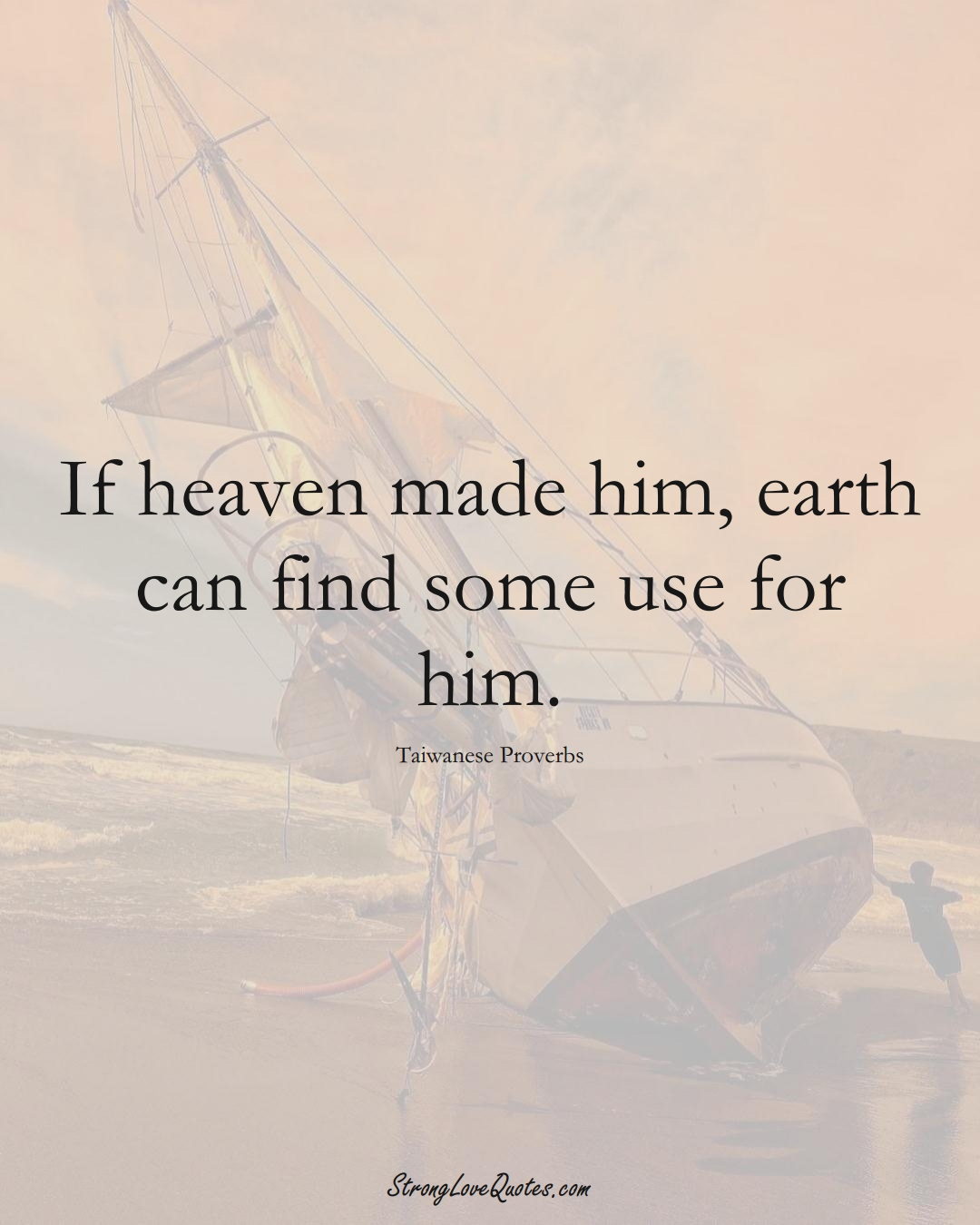 If heaven made him, earth can find some use for him. (Taiwanese Sayings);  #AsianSayings
