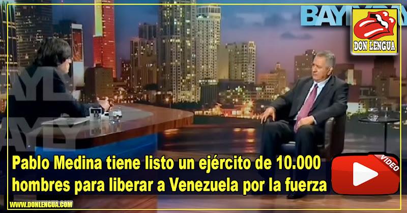 Pablo Medina tiene listo un ejército de 10.000 hombres para liberar a Venezuela por la fuerza