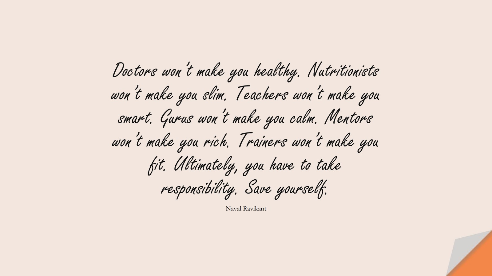 Doctors won't make you healthy. Nutritionists won't make you slim. Teachers won't make you smart. Gurus won't make you calm. Mentors won't make you rich. Trainers won't make you fit. Ultimately, you have to take responsibility. Save yourself. (Naval Ravikant);  #CalmQuotes