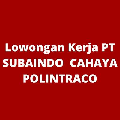 Lowongan Kerja PT SUBAINDO  CAHAYA POLINTRACO
