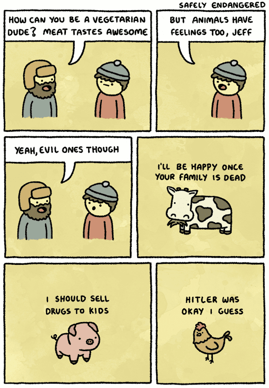 Safely Endangered: How can you be a vegetarian dude? Meat tastes awesome But animals have feelings too, Jeff Yeah, evil ones though I'll be happy once your family is dead I should sell drugs to kids Hitler was okay I guess