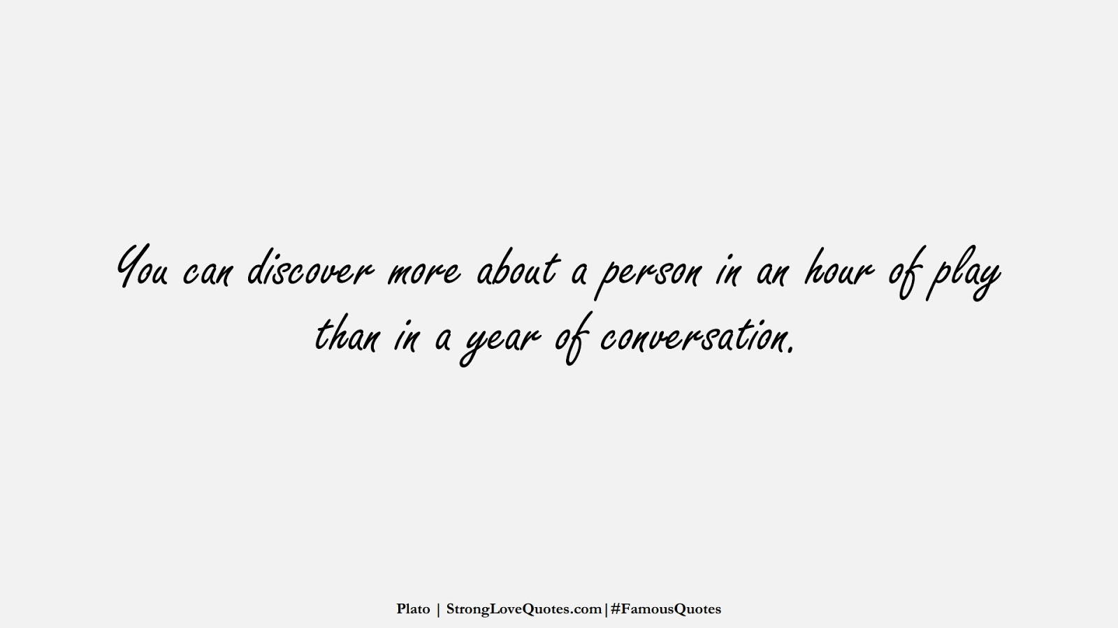You can discover more about a person in an hour of play than in a year of conversation. (Plato);  #FamousQuotes
