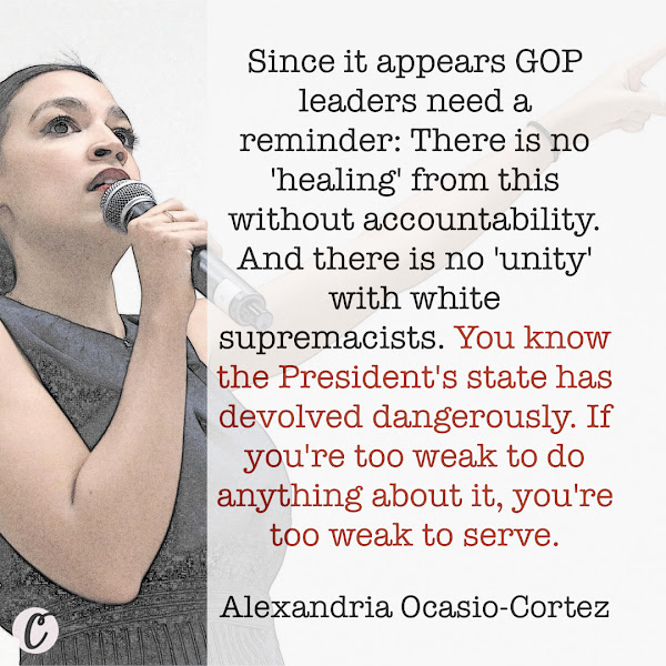 Since it appears GOP leaders need a reminder: There is no 'healing' from this without accountability. And there is no 'unity' with white supremacists. You know the President's state has devolved dangerously. If you're too weak to do anything about it, you're too weak to serve. — Rep. Alexandria Ocasio-Cortez