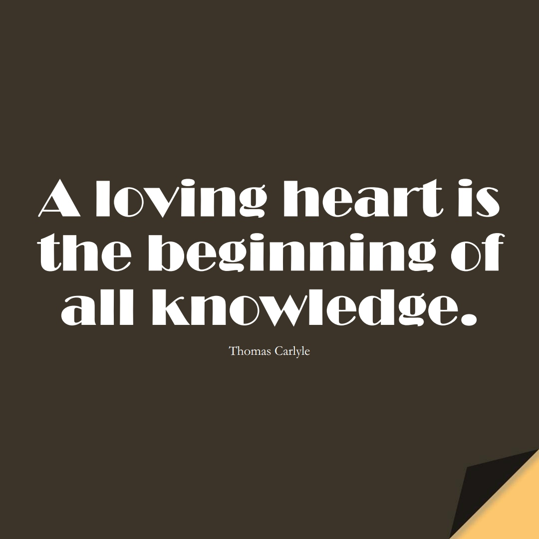 A loving heart is the beginning of all knowledge. (Thomas Carlyle);  #LearningQuotes