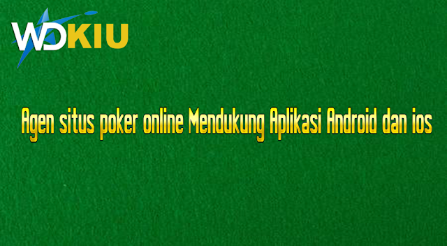 Agen situs poker online Mendukung Aplikasi Android dan ios