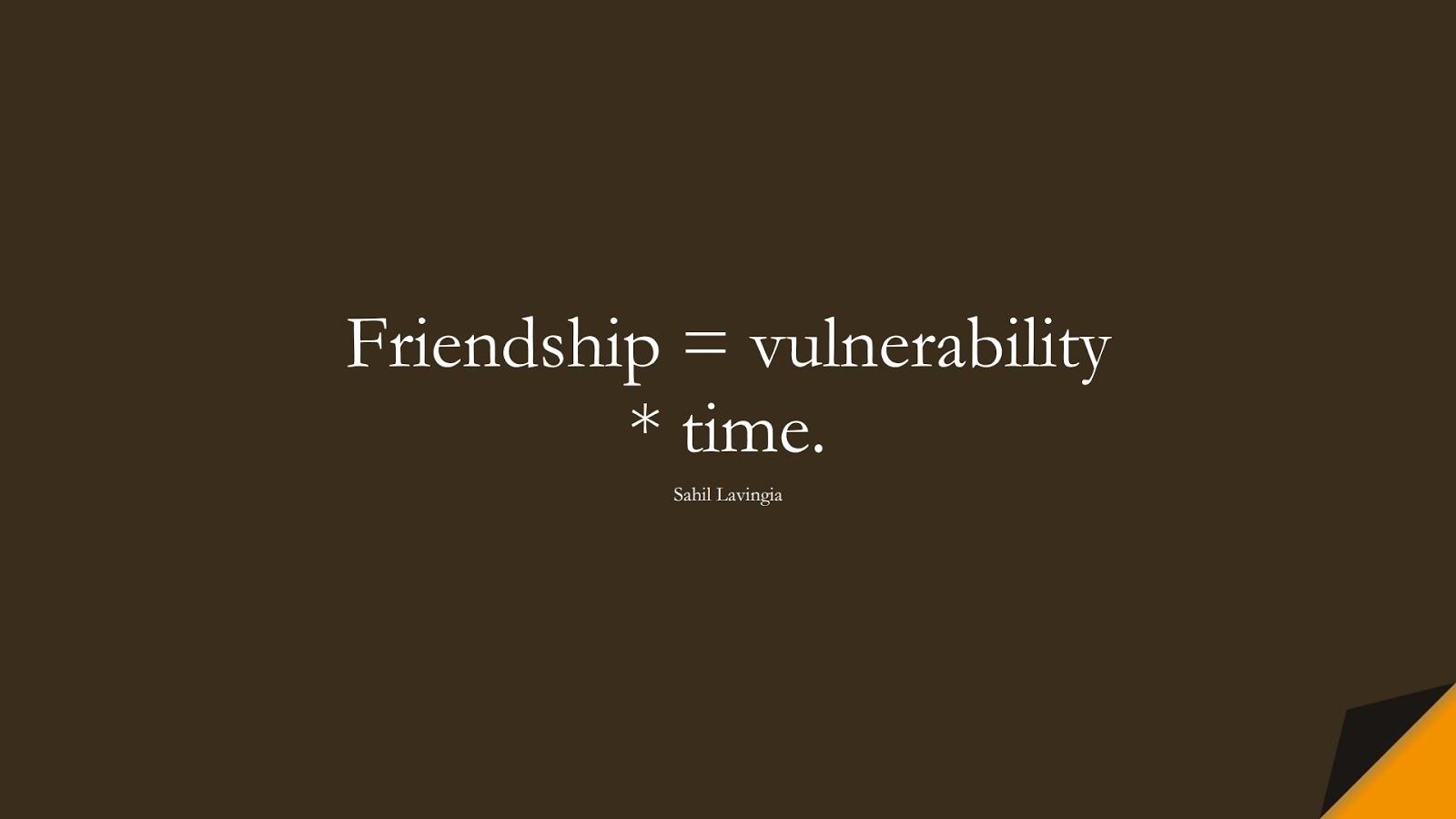 Friendship = vulnerability * time. (Sahil Lavingia);  #FriendshipQuotes
