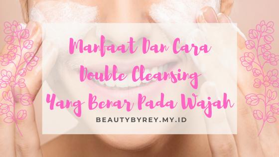 Manfaat Dan Cara Double Cleansing