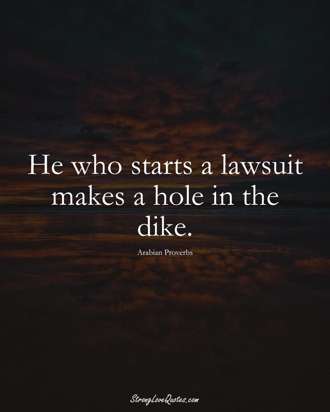 He who starts a lawsuit makes a hole in the dike. (Arabian Sayings);  #aVarietyofCulturesSayings