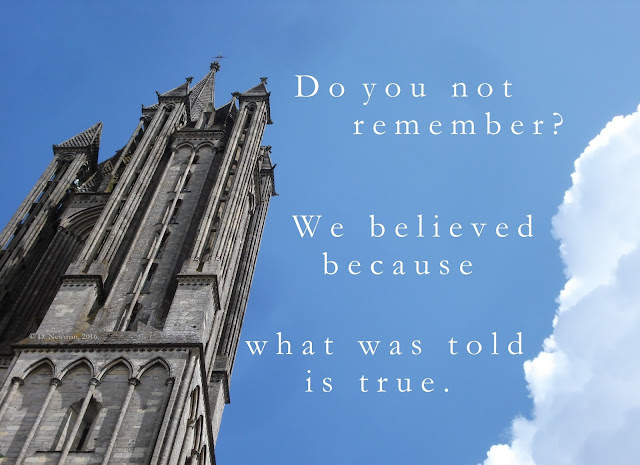 Do you not remember? We believed because what was told was true.