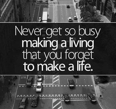 quotes about live you life:  Never get so busy making a living that you forget to make a life.