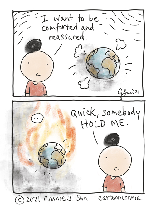 """Two-panel comic containing a simple drawing of a girl with a bun with an image of the world in the background, in some turbulence. She says, """"I want to be comforted and reassured."""" In panel 2, the world is smoking and burning. With increased urgency, but no change in girl's expression: """"Quick, somebody hold me."""" Comic strip by Connie Sun, cartoonconnie"""
