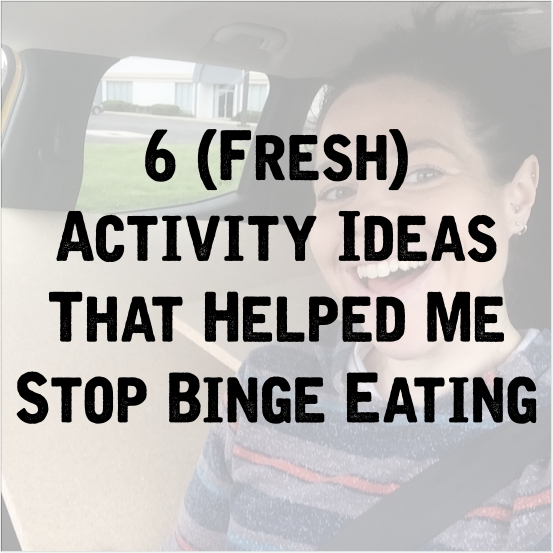 6 Fresh Activity Ideas That Helped Me To Stop Binge Eating