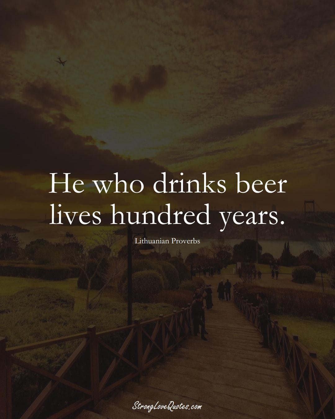 He who drinks beer lives hundred years. (Lithuanian Sayings);  #AsianSayings