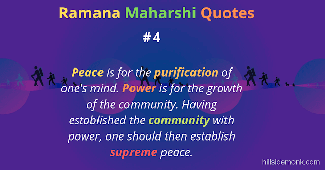 Ramana Maharshi Quotes To Guide Your Spiritual Path  4 Peace is for the purification of one's mind. Power is for the growth of the community. Having established the community with power, one should then establish supreme peace.