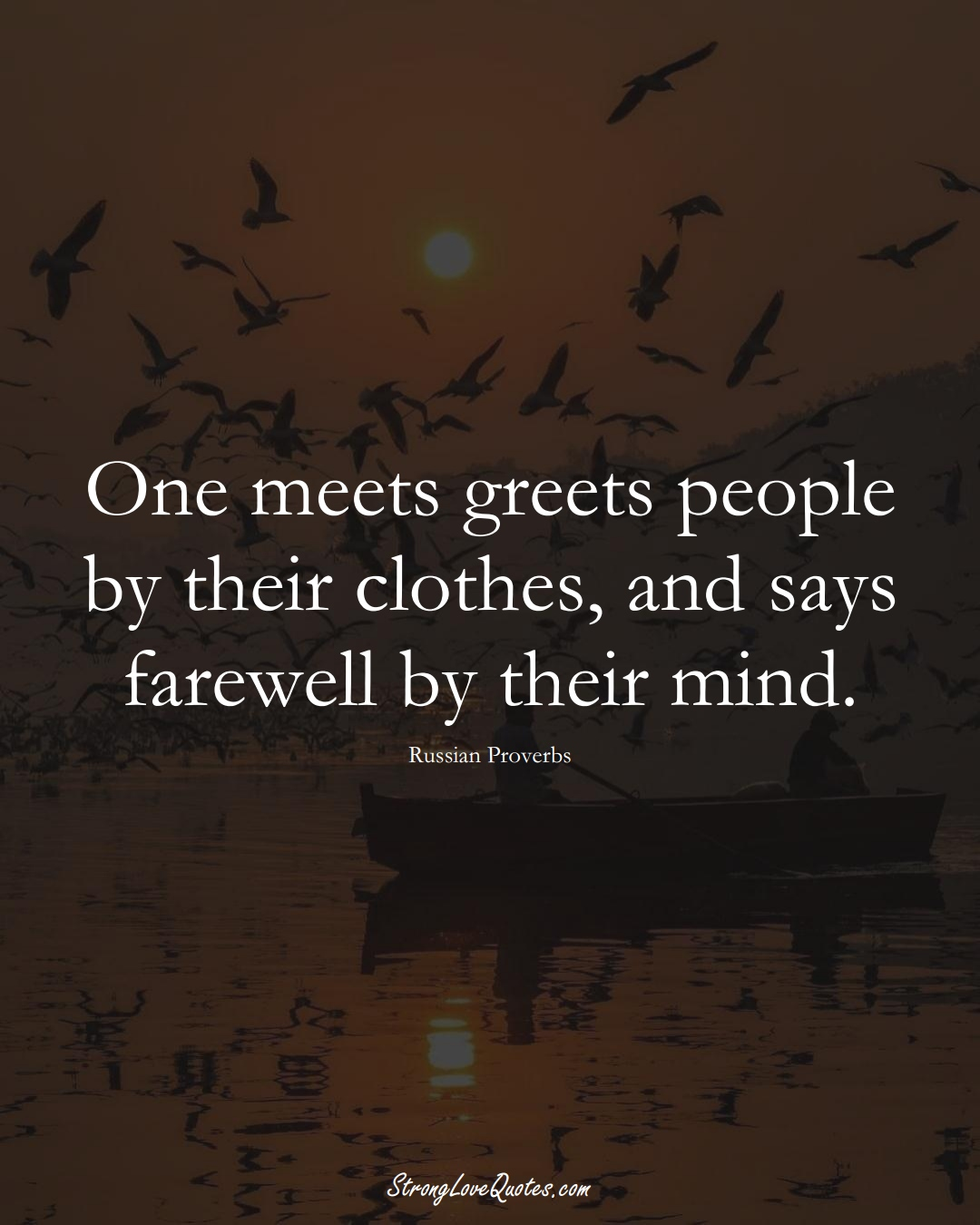 One meets greets people by their clothes, and says farewell by their mind. (Russian Sayings);  #AsianSayings