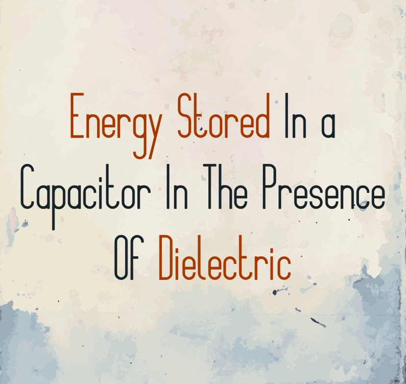 Energy Stored In a Capacitor In The Presence Of Dielectric, ab, abultimateguides