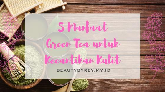 5 Manfaat Green Tea untuk Kecantikan Kulit