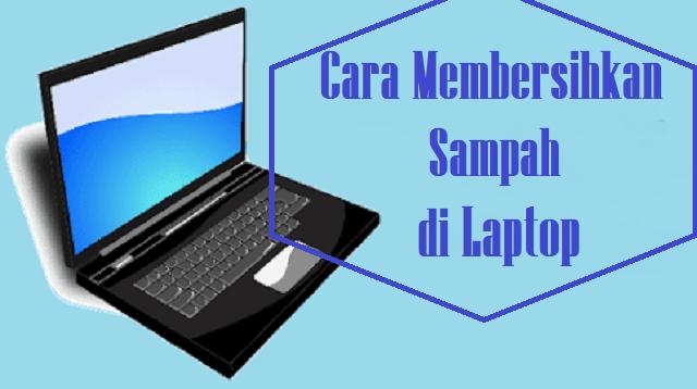 Cara Membersihkan Sampah di Laptop