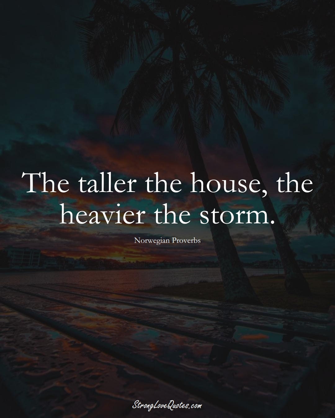 The taller the house, the heavier the storm. (Norwegian Sayings);  #EuropeanSayings
