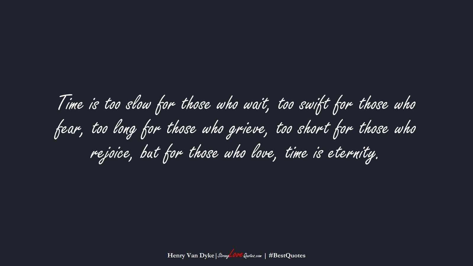 Time is too slow for those who wait, too swift for those who fear, too long for those who grieve, too short for those who rejoice, but for those who love, time is eternity. (Henry Van Dyke);  #BestQuotes