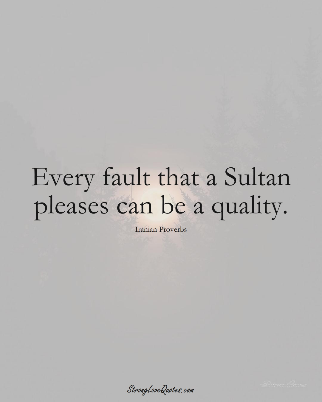 Every fault that a Sultan pleases can be a quality. (Iranian Sayings);  #MiddleEasternSayings