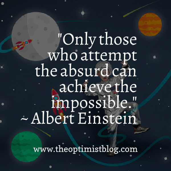 """Only those who attempt the absurd can achieve the impossible."" ~ Albert Einstein"