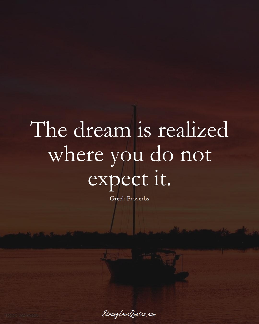 The dream is realized where you do not expect it. (Greek Sayings);  #EuropeanSayings