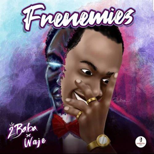 LYRICS: 2Baba ft. Waje – Frenemies
