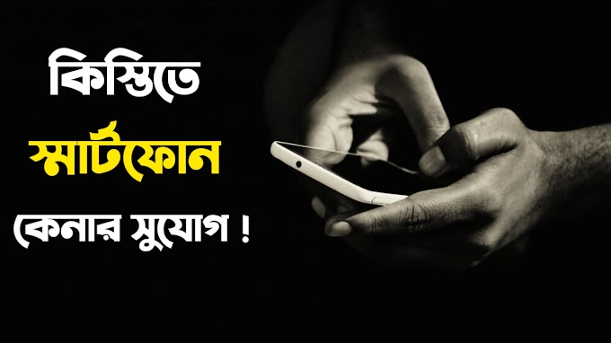 সহজ কিস্তিতে মোবাইল ক্রয় করতে পারবে যে কেউ এখন ! Kistite Mobile Kroy Bangladesh