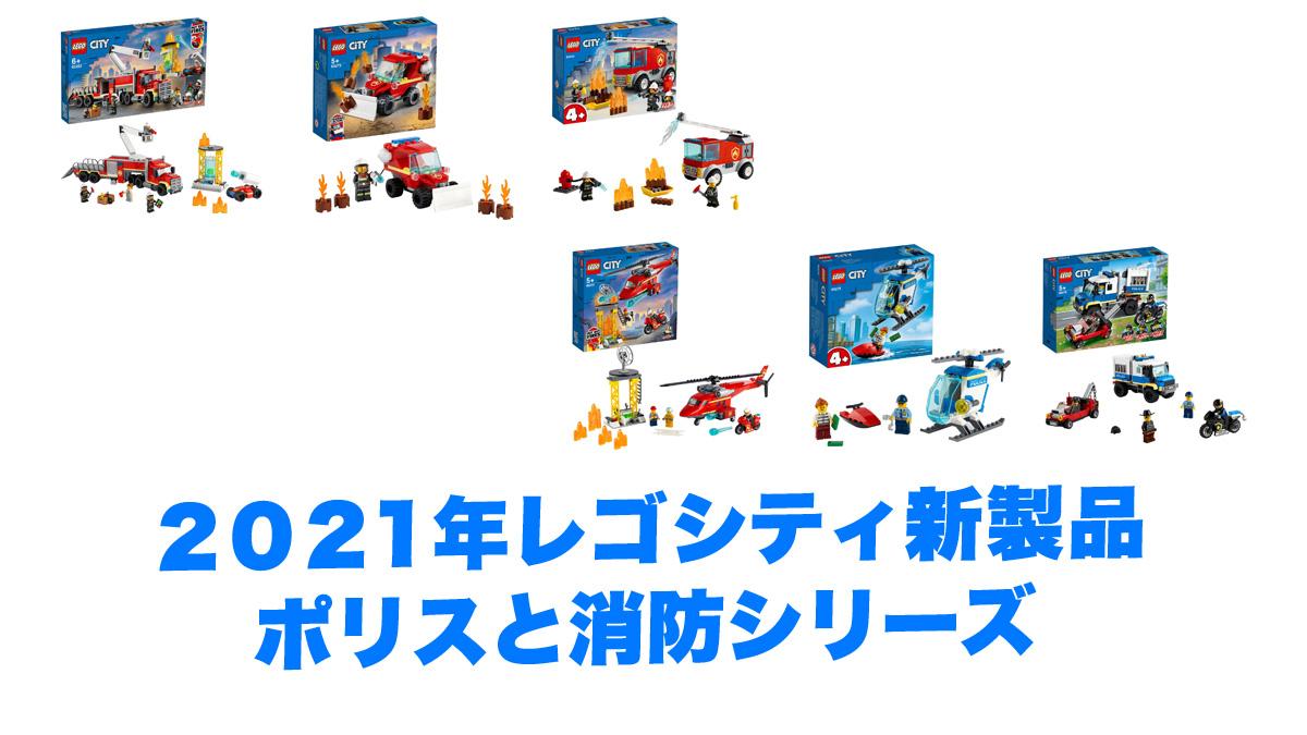 2021年レゴシティのポリスと消防新製品情報:みんな大好きレゴ定番シリーズ!男子も女子も皆遊ぼう!