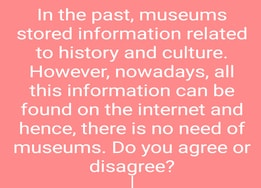 In the past, museums stored information related to history and culture. However, nowadays, all this information can be found on the internet and hence, there is no need of museums. Do you agree or disagree? | Task 2