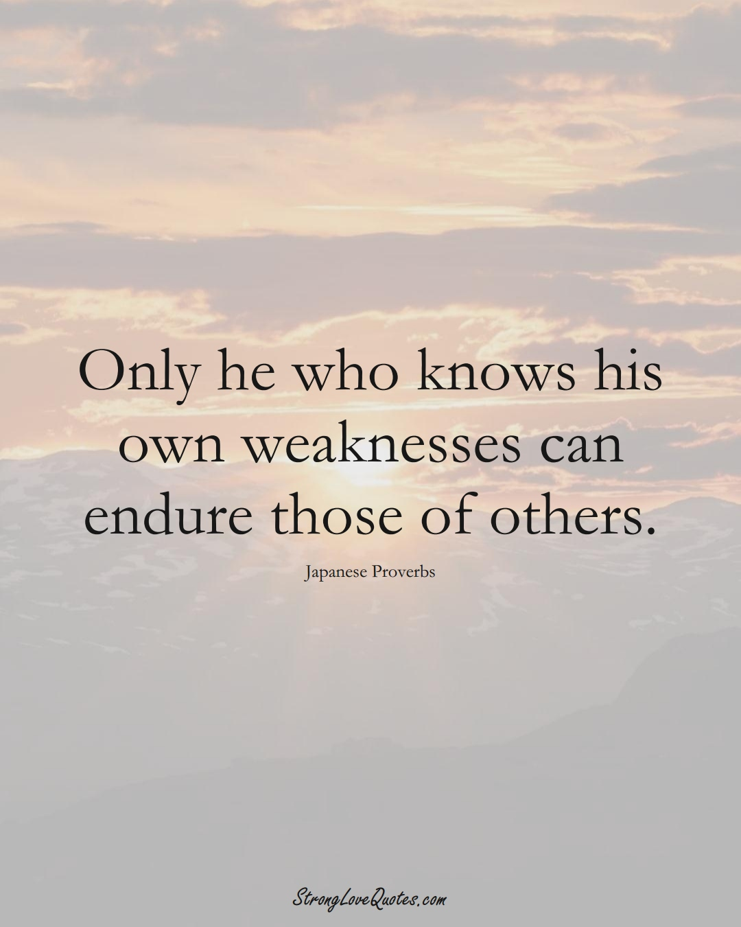 Only he who knows his own weaknesses can endure those of others. (Japanese Sayings);  #AsianSayings