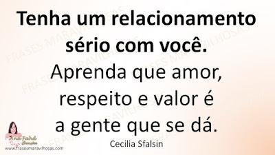 Tenha um relacionamento sério com você.  Aprenda que amor, respeito e valor é a gente que se dá. Cecilia Sfalsin