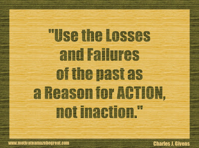 "Quotes About Success And Failure How To Fail Your Way To Success: ""Use the losses and failures of the past as a reason for action, not inaction."" - Charles J. Givens"