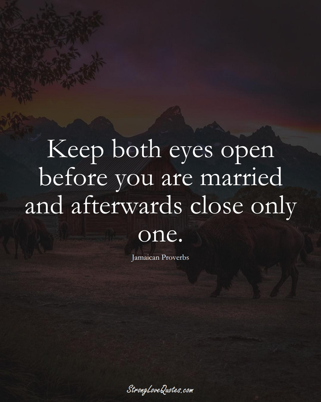 Keep both eyes open before you are married and afterwards close only one. (Jamaican Sayings);  #CaribbeanSayings