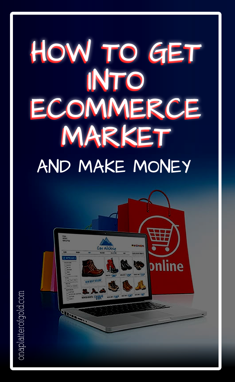 How To Easily Get Into The Ecommerce Market and Make Money From It