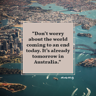 Don't worry about the world coming to an end today. It's already tomorrow in Australia - Charles Schulz