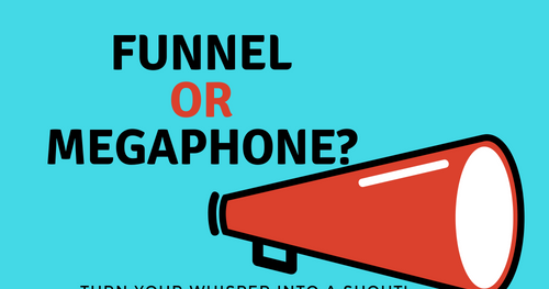 Funnel or Megaphone? Turn your whisper into a shout!
