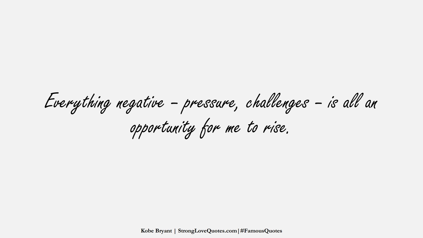Everything negative – pressure, challenges – is all an opportunity for me to rise. (Kobe Bryant);  #FamousQuotes