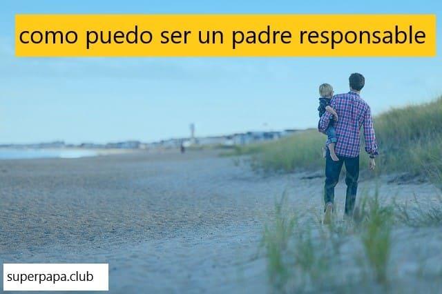 como puedo ser un padre responsable