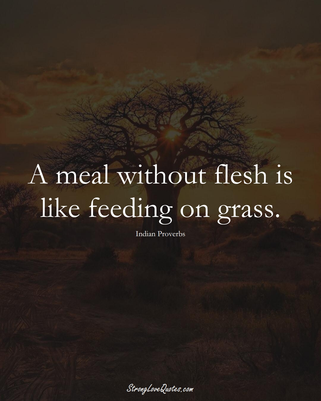 A meal without flesh is like feeding on grass. (Indian Sayings);  #AsianSayings
