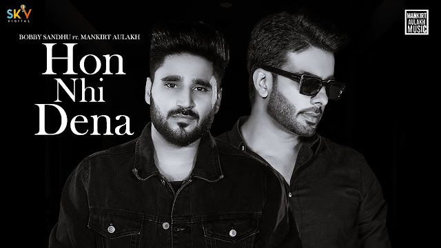Song  :  Hon Nhi Dena Song Lyrics Singer  :  Bobby Sandhu Ft Mankirt Aulakh Lyrics  :  Shree Brar Music  :  Avvy Sra Director  :  Mahi Sandhu, Joban Sandhu