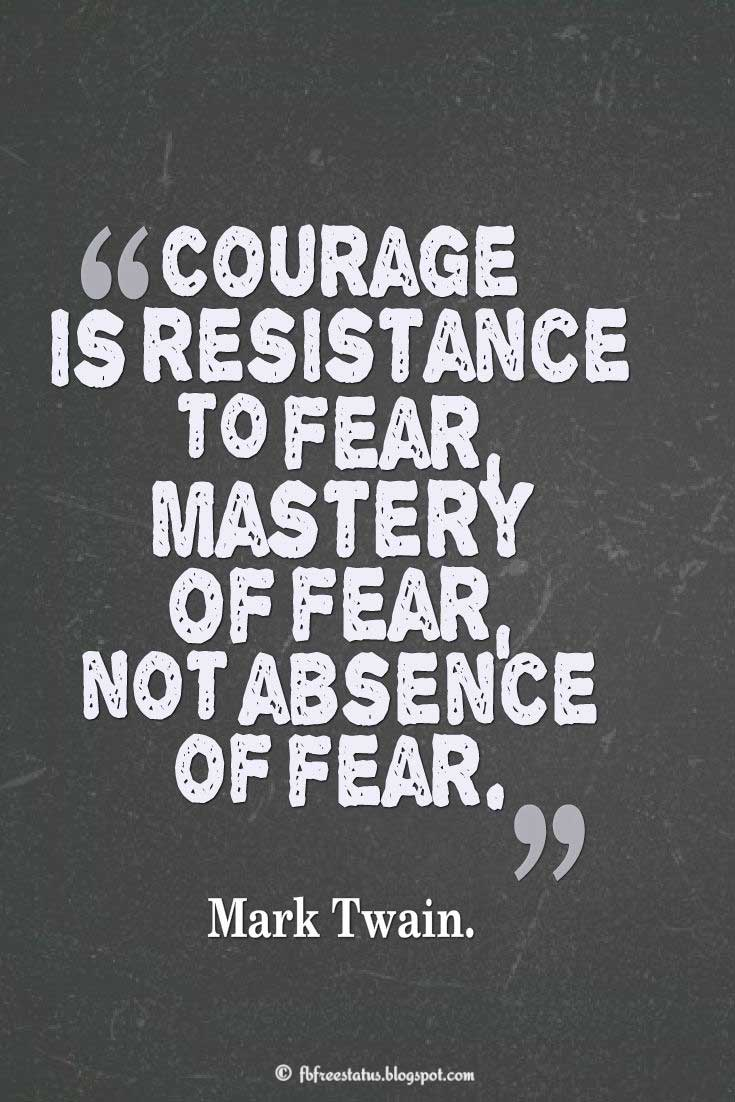 "Courage Quote; ""Courage is resistance to fear, mastery of fear – not absence of fear."" ― Mark Twain"