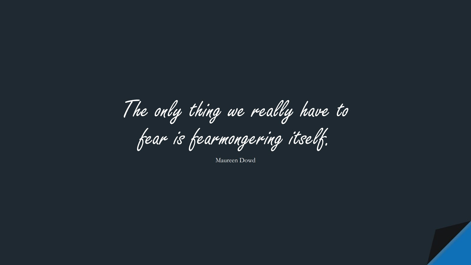 The only thing we really have to fear is fearmongering itself. (Maureen Dowd);  #FearQuotes